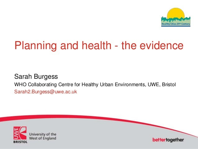 Planning and health - the evidenceSarah BurgessWHO Collaborating Centre for Healthy Urban Environments, UWE, BristolSarah2...
