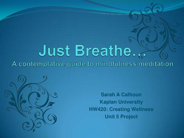 Just Breathe…A contemplative guide to mindfulness meditation<br />Sarah A Calhoun<br />Kaplan University<br />HW420: Creat...