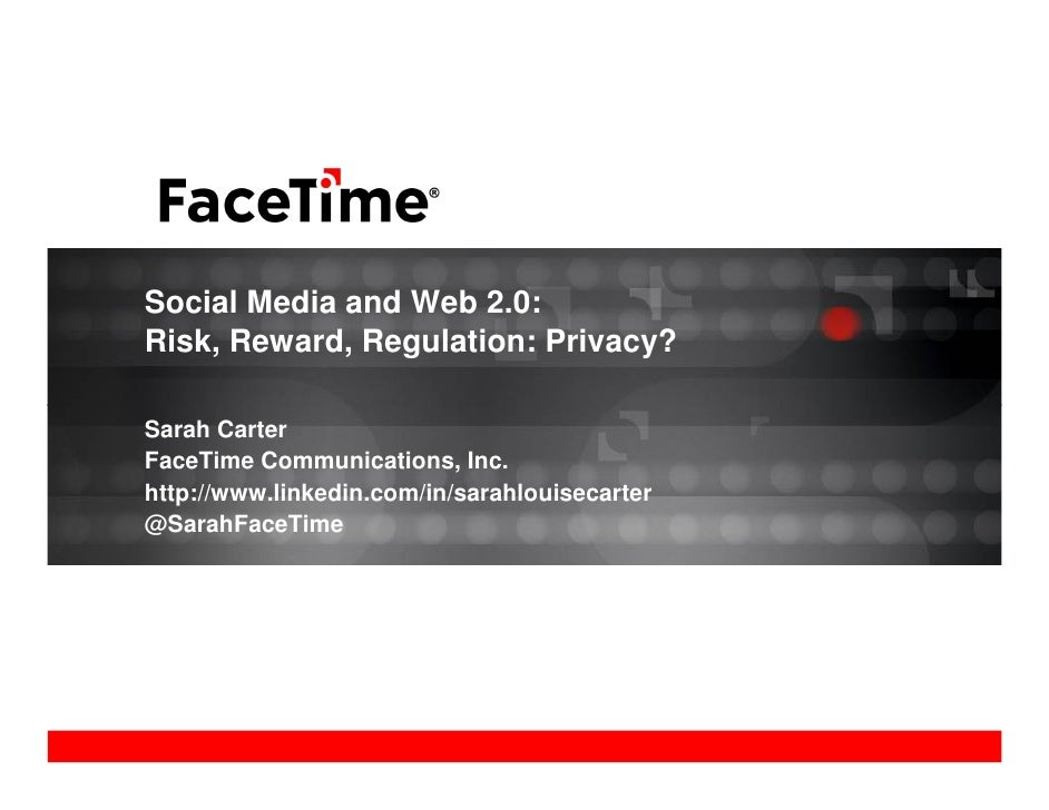 Social Media and Web 2.0: Risk, Reward, Regulation: Privacy?  Sarah Carter FaceTime Communications, Inc. http://www.linked...