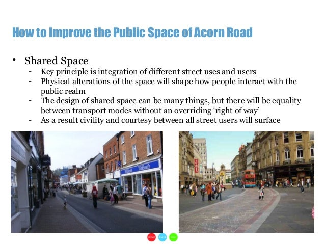 1How to Improve the Public Space of Acorn Road• Shared Space- Key principle is integration of different street uses and us...