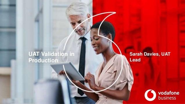 UAT Validation in Production Sarah Davies, UAT Lead