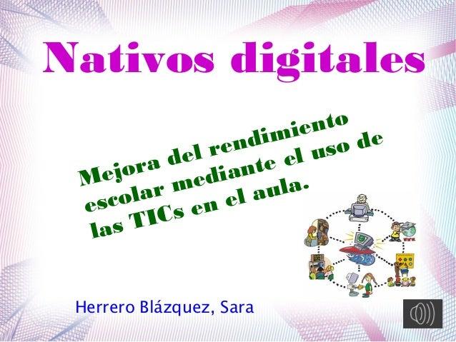 Nativos digitales Herrero Blázquez, Sara Mejora del rendimiento escolar mediante el uso de las TICs en el aula.