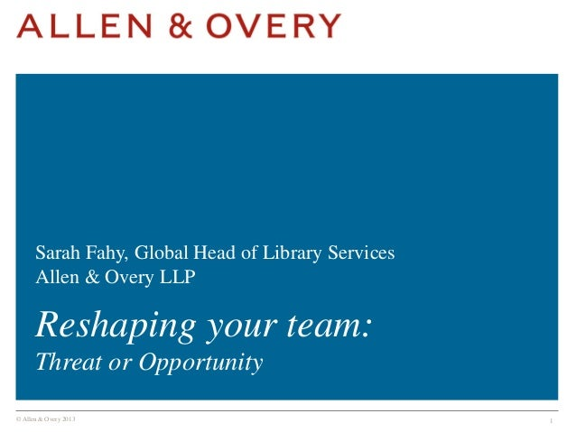 Sarah Fahy, Global Head of Library Services Allen & Overy LLP  Reshaping your team: Threat or Opportunity © Allen & Overy ...