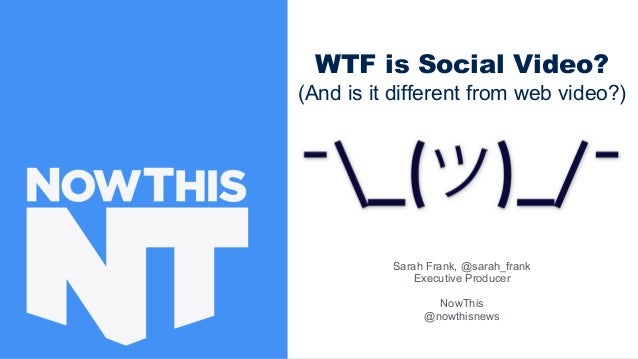Sarah Frank, @sarah_frank Executive Producer NowThis @nowthisnews WTF is Social Video? (And is it different from web video...