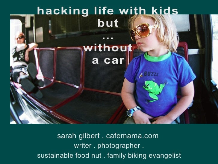 hacking life with kids but ... without a car <ul><li>sarah gilbert . cafemama.com   writer . photographer .  sustainable f...