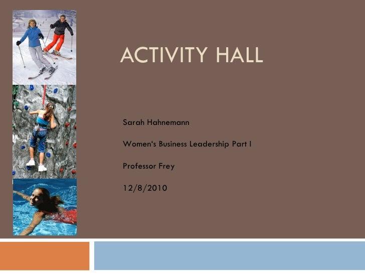 ACTIVITY HALL Sarah Hahnemann Women's Business Leadership Part I Professor Frey 12/8/2010