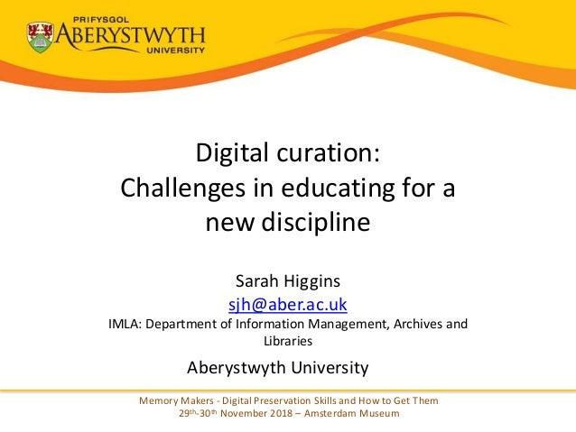 Digital curation: Challenges in educating for a new discipline Sarah Higgins sjh@aber.ac.uk IMLA: Department of Informatio...