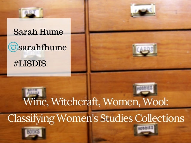 Wine, Witchcraft, Women, Wool: Classifying Women's Studies Collections Sarah Hume #LISDIS sarahfhume