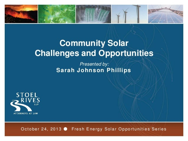 Community Solar Challenges and Opportunities Presented by:  Sarah Johnson Phillips  October 24, 2013 ● Fresh Energy Solar ...
