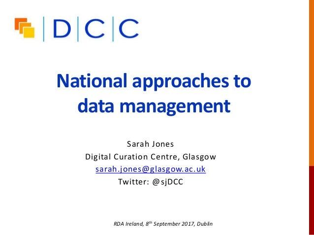 National approaches to data management Sarah Jones Digital Curation Centre, Glasgow sarah.jones@glasgow.ac.uk Twitter: @sj...