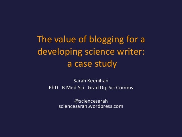 The value of blogging for a developing science writer: a case study Sarah Keenihan PhD B Med Sci Grad Dip Sci Comms @scien...