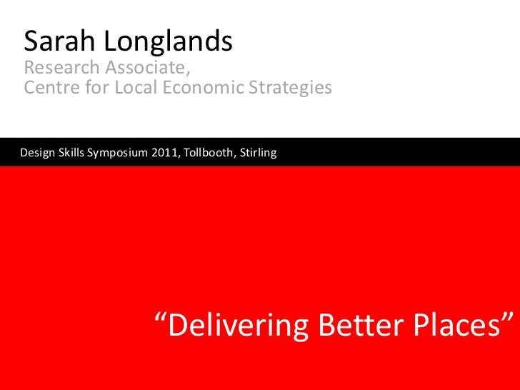 Sarah LonglandsResearch Associate,Centre for Local Economic StrategiesDesign Skills Symposium 2011, Tollbooth, Stirling   ...