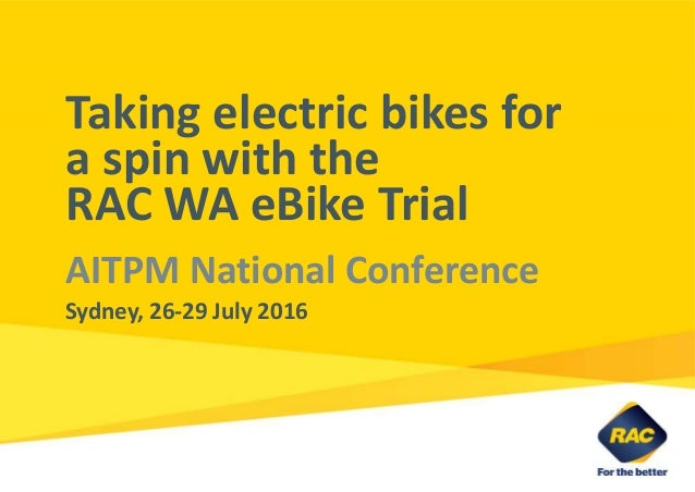 Taking electric bikes for a spin with the RAC WA eBike Trial AITPM National Conference Sydney, 26-29 July 2016
