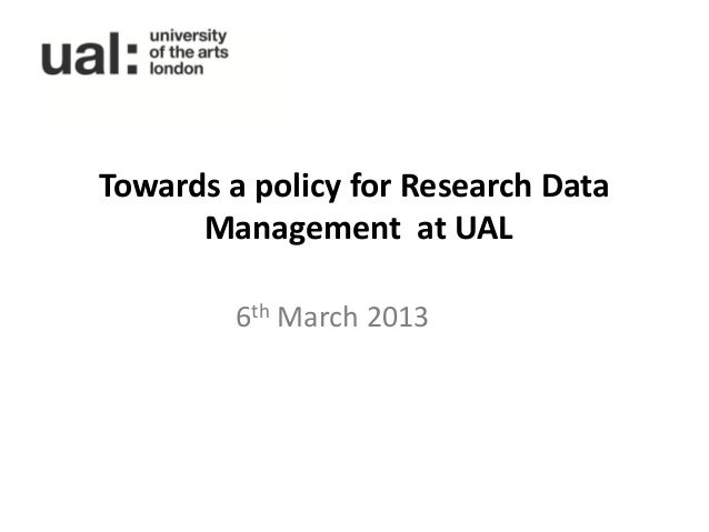 Towards a policy for Research Data      Management at UAL         6th March 2013
