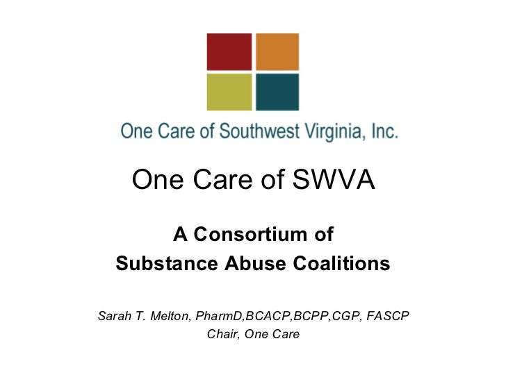 One Care of SWVA       A Consortium of  Substance Abuse CoalitionsSarah T. Melton, PharmD,BCACP,BCPP,CGP, FASCP           ...