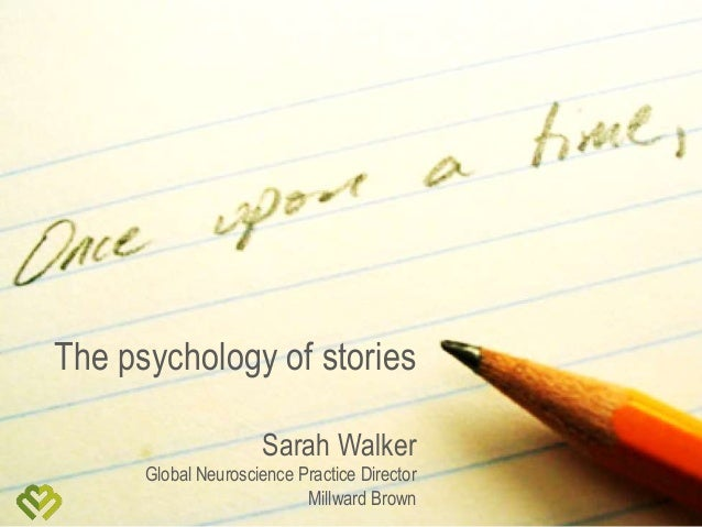 The psychology of stories Sarah Walker Global Neuroscience Practice Director Millward Brown