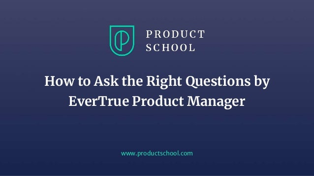 www.productschool.com How to Ask the Right Questions by EverTrue Product Manager