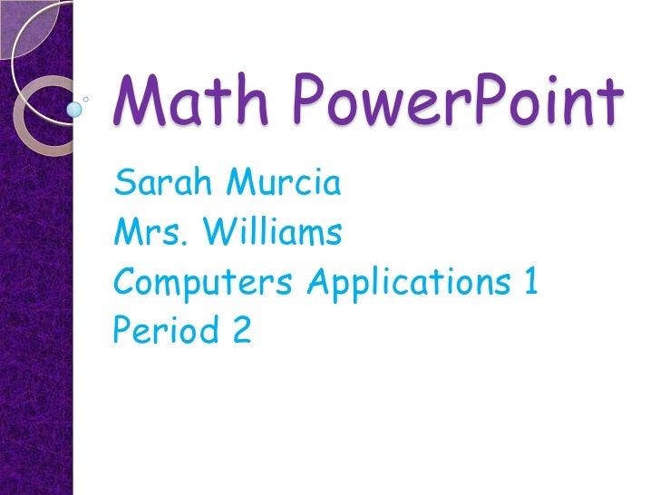 Math PowerPointSarah MurciaMrs. WilliamsComputers Applications 1Period 2