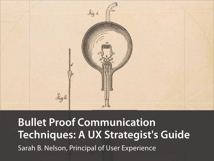 Bullet Proof CommunicationTechniques: A UX Strategists GuideSarah B. Nelson, Principal of User Experience