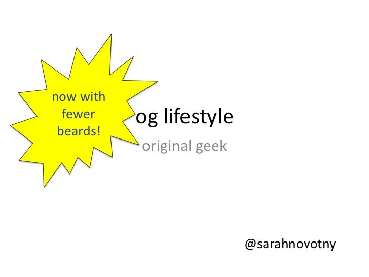 og lifestyle<br />now with fewer<br />beards!<br />original geek<br />@sarahnovotny<br />