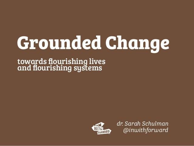 towards flourishing lives and flourishing systems Grounded Change dr. Sarah Schulman @inwithforward