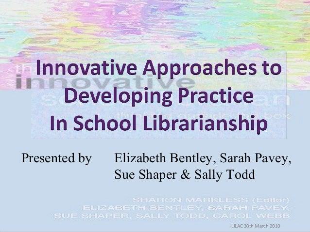 Presented by Elizabeth Bentley, Sarah Pavey, Sue Shaper & Sally Todd LILAC 30th March 2010