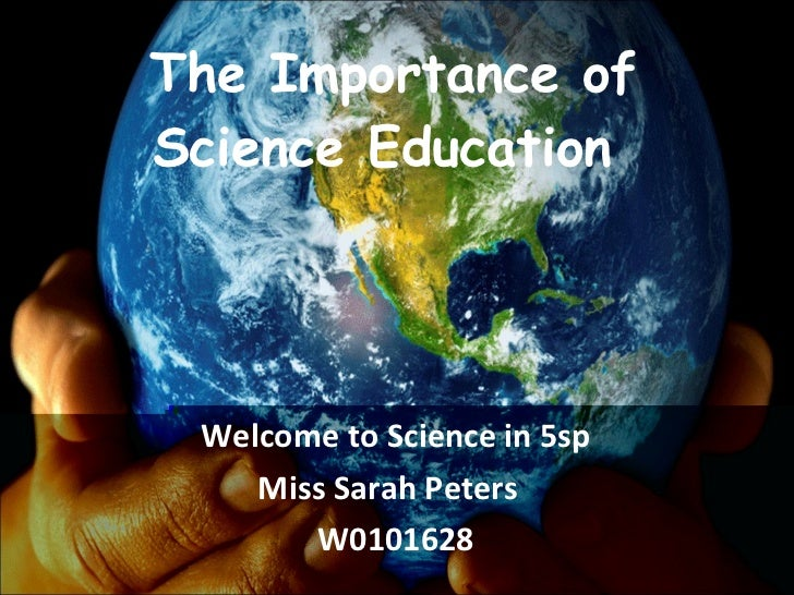 The Importance of Science Education  Welcome to Science in 5sp Miss Sarah Peters  W0101628