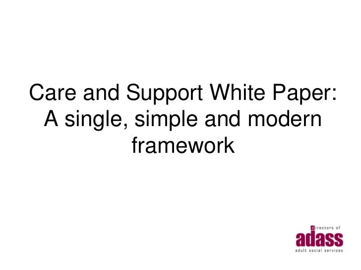 Care and Support White Paper: A single, simple and modern           framework