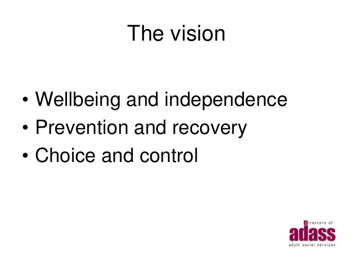The vision• Wellbeing and independence• Prevention and recovery• Choice and control