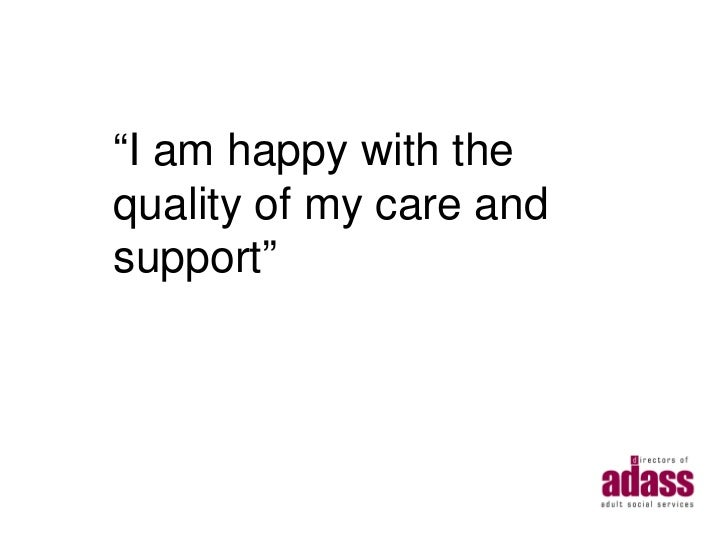 """""""I am happy with thequality of my care andsupport"""""""