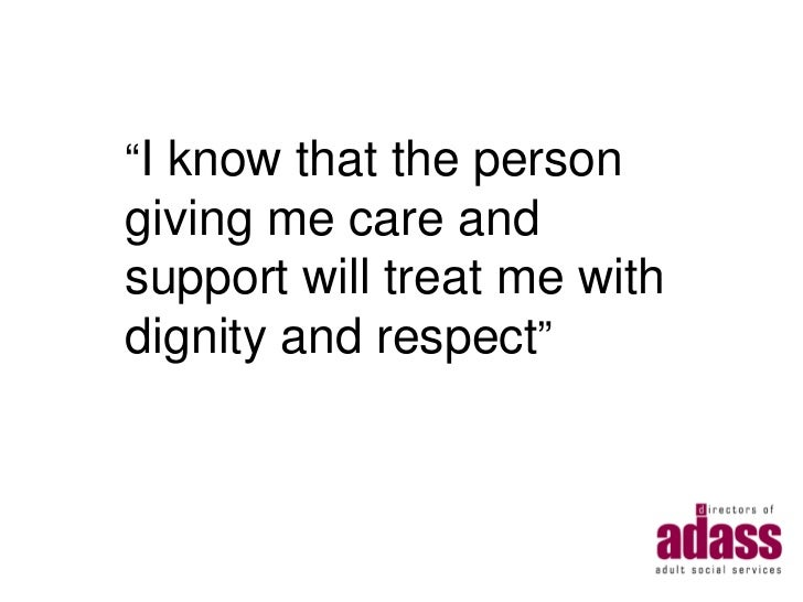 """""""I know that the persongiving me care andsupport will treat me withdignity and respect"""""""
