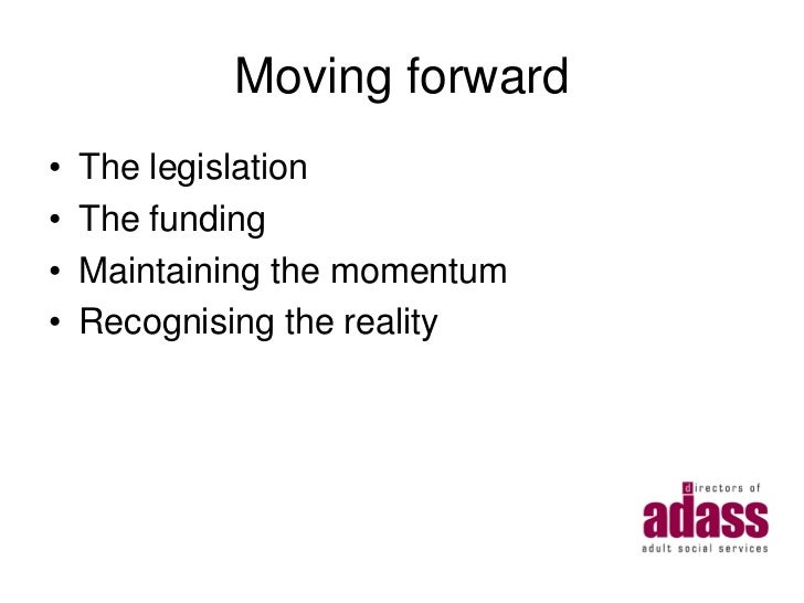Moving forward•   The legislation•   The funding•   Maintaining the momentum•   Recognising the reality