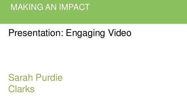 MAKING AN IMPACT Presentation: Engaging Video Sarah Purdie Clarks