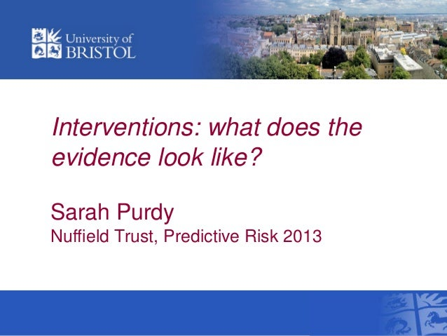 Interventions: what does the evidence look like? Sarah Purdy Nuffield Trust, Predictive Risk 2013