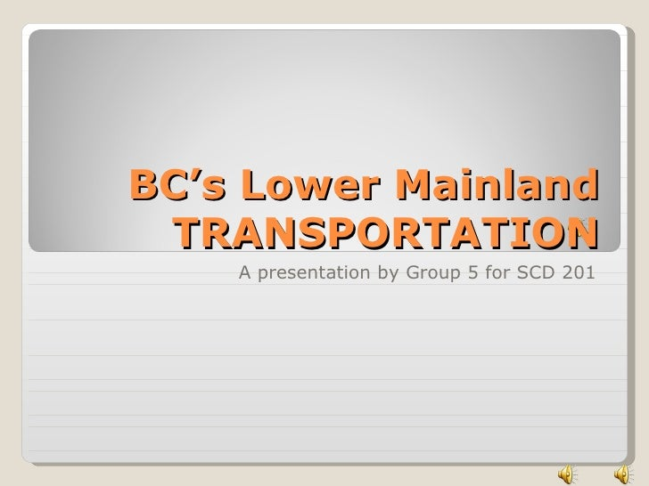 BC's Lower Mainland TRANSPORTATION A presentation by Group 5 for SCD 201