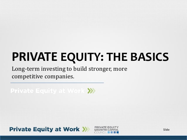 Slide Long-term investing to build stronger, more competitive companies. PRIVATE EQUITY: THE BASICS