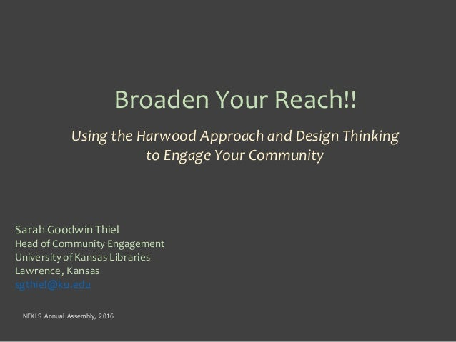 Broaden Your Reach!! Using the Harwood Approach and Design Thinking to Engage Your Community Sarah GoodwinThiel Head of Co...