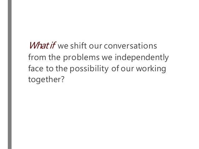What if we shift our conversations from the problems we independently face to the possibility of our working together?