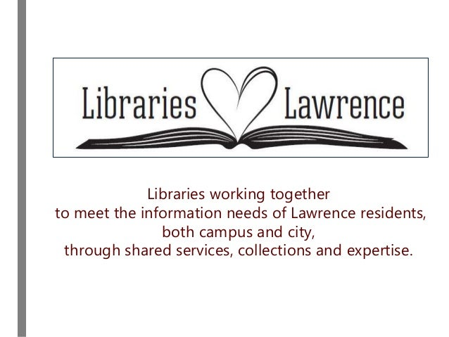 Libraries working together to meet the information needs of Lawrence residents, both campus and city, through shared servi...