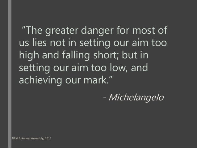 """""""The greater danger for most of us lies not in setting our aim too high and falling short; but in setting our aim too low,..."""