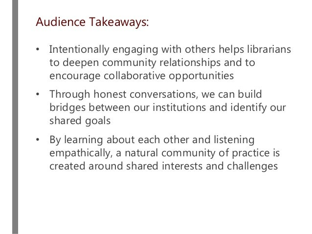 Audience Takeaways: • Intentionally engaging with others helps librarians to deepen community relationships and to encoura...
