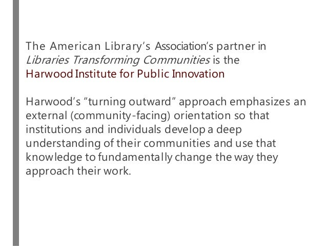 The American Library's Association's partner in Libraries Transforming Communities is the Harwood Institute for Public Inn...
