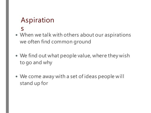 • When we talk with others about our aspirations we often find common ground • We find out what people value, where they w...