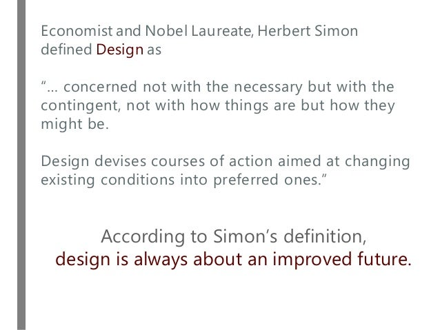 """Economist and Nobel Laureate, Herbert Simon defined Design as """"… concerned not with the necessary but with the contingent,..."""