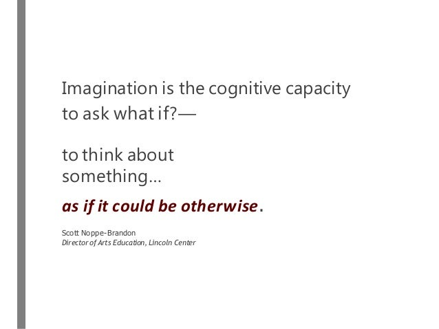 Imagination is the cognitive capacity to ask what if?— to think about something… as if it could be otherwise. Scott Noppe-...