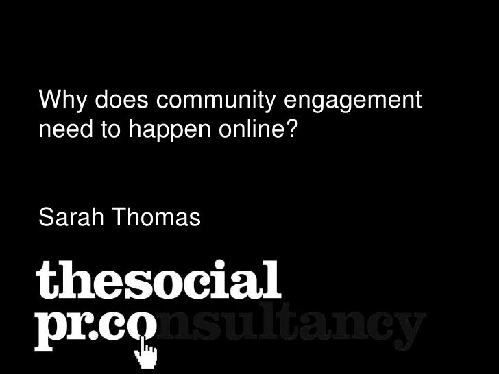 Why does community engagement need to happen online?<br />Sarah Thomas<br />
