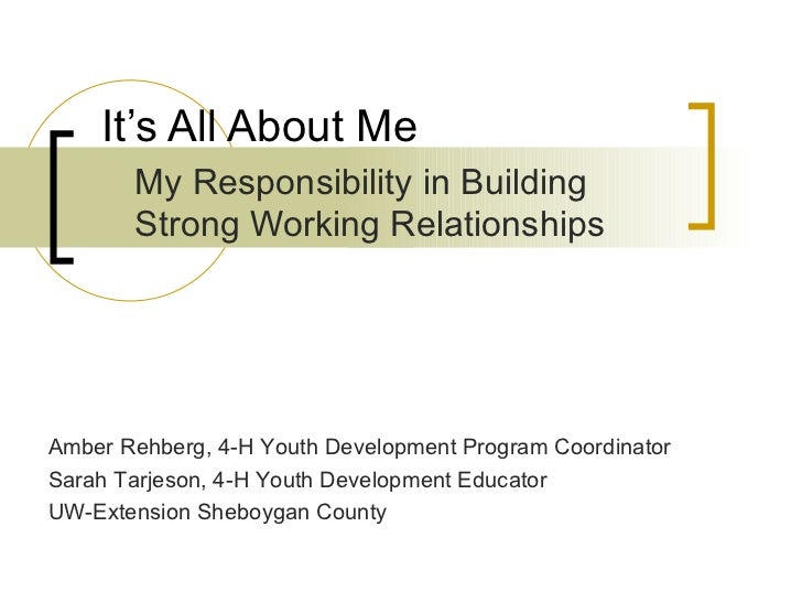 It's All About Me My Responsibility in Building Strong Working Relationships Amber Rehberg, 4-H Youth Development Program ...