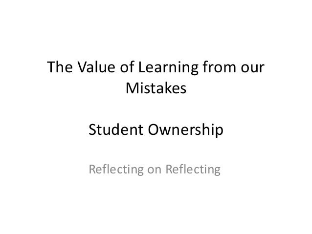 The Value of Learning from our Mistakes Student Ownership Reflecting on Reflecting