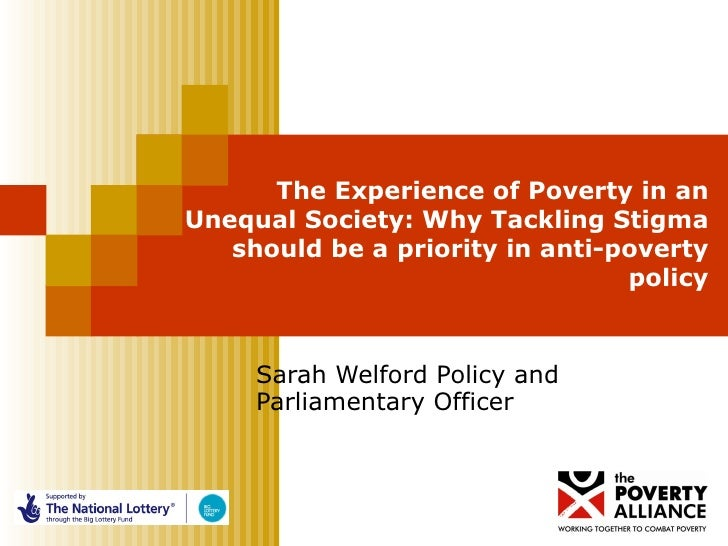 The Experience of Poverty in an Unequal Society: Why Tackling Stigma should be a priority in anti-poverty policy Sarah Wel...