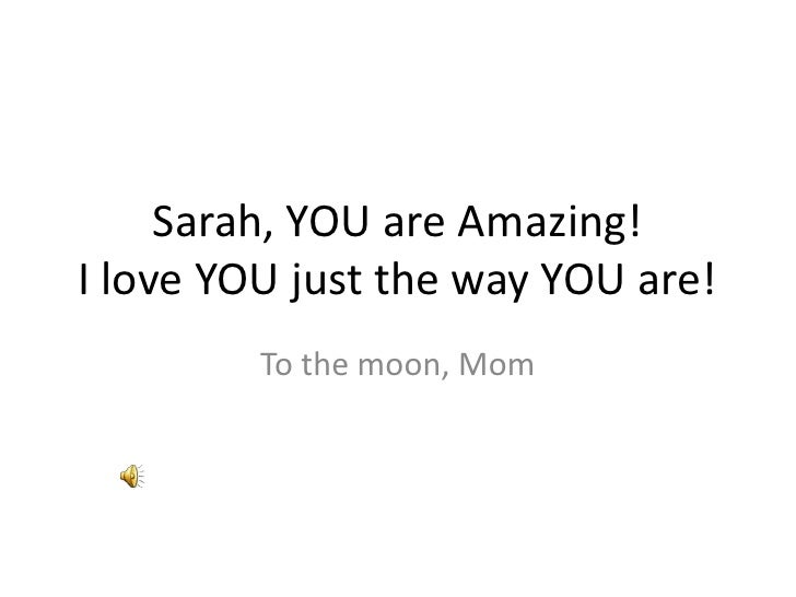 Sarah, YOU are Amazing!I love YOU just the way YOU are!         To the moon, Mom